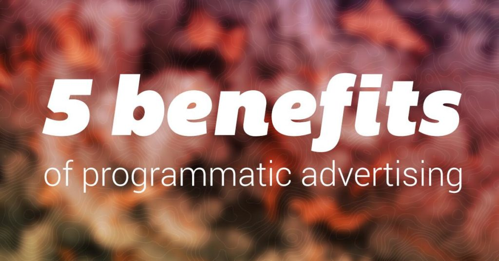 Understand the 5 Benefits of Programmatic Advertising